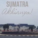 Sumatra, Akhirnya!