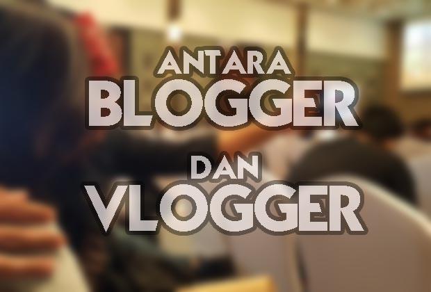 Antara Blogger dan Vlogger