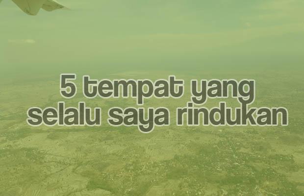 5 Tempat Yang Selalu Saya Rindukan